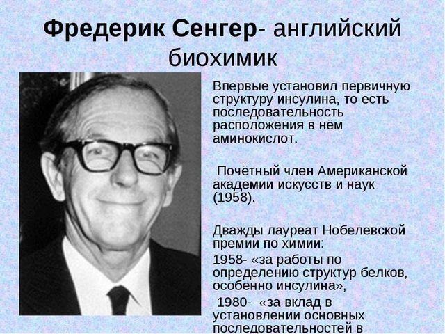 Фредерик Сенгер- английский биохимик Впервые установил первичную структуру ин...