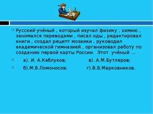 Русский учёный , который изучал физику , химию , занимался переводами , писа