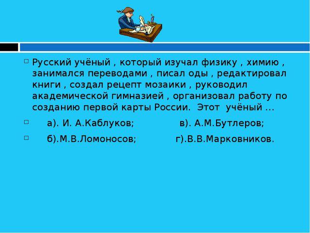 Русский учёный , который изучал физику , химию , занимался переводами , писа...