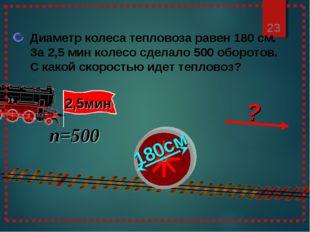 * Диаметр колеса тепловоза равен 180 см. За 2,5 мин колесо сделало 500 оборот