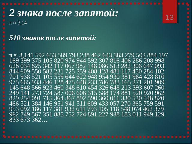 * 2 знака после запятой: π ≈ 3,14 510 знаков после запятой: π ≈ 3,141 592...
