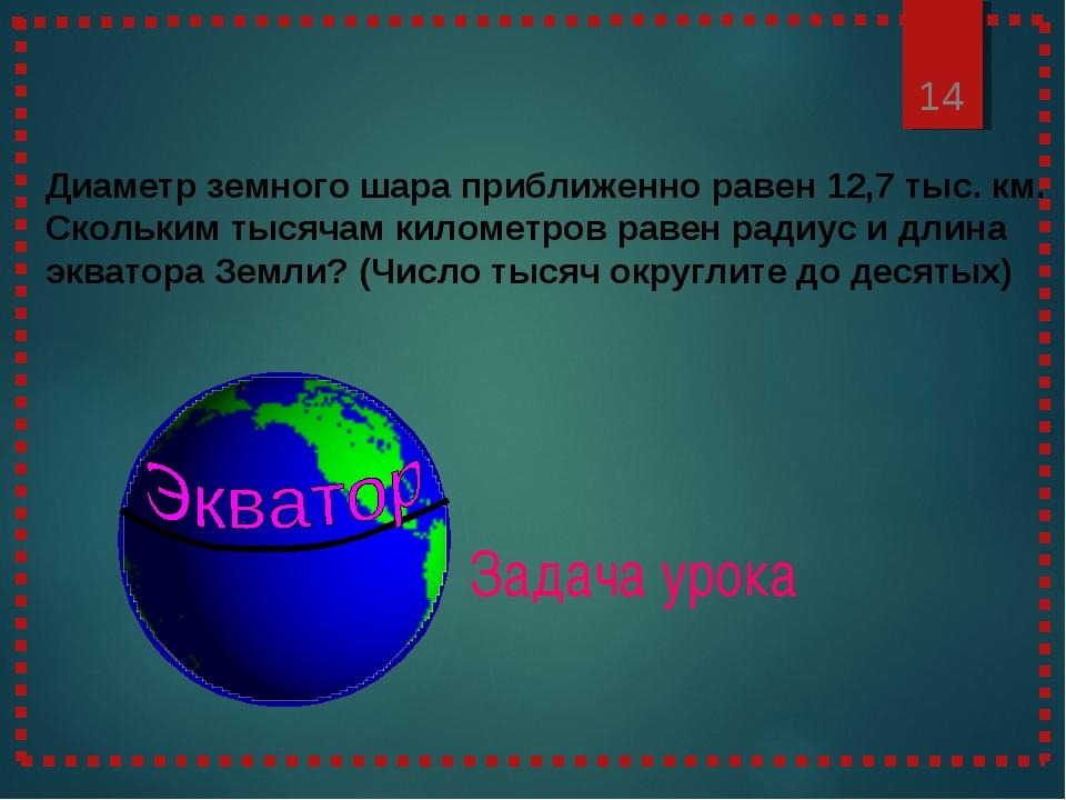 Задача урока * Диаметр земного шара приближенно равен 12,7 тыс. км. Скольким...