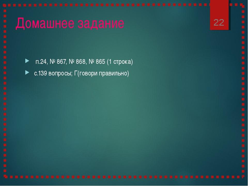 Домашнее задание п.24, № 867, № 868, № 865 (1 строка) с.139 вопросы; Г(говори...