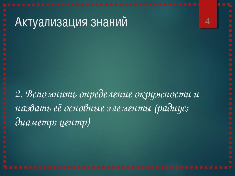 Актуализация знаний * 2. Вспомнить определение окружности и назвать её основн...