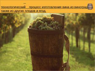 Виноде́лие— технологический процессизготовлениявинаизвинограда, а также