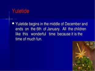 Yuletide Yuletide begins in the middle of December and ends on the 6th of Jan