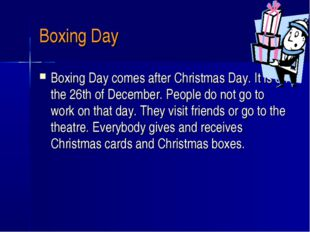 Boxing Day Boxing Day comes after Christmas Day. It is on the 26th of Decembe