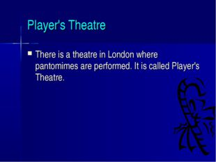 Player's Theatre There is a theatre in London where pantomimes are performed.
