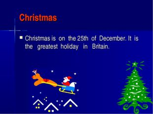 Christmas Christmas is on the 25th of December. It is the greatest holiday in