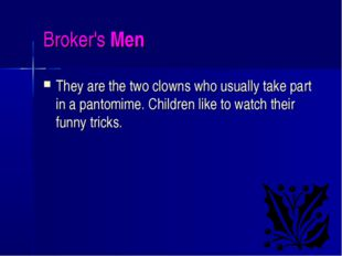 Broker's Men They are the two clowns who usually take part in a pantomime. Ch
