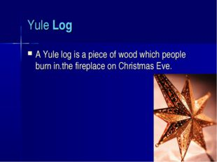 Yule Log A Yule log is a piece of wood which people burn in.the fireplace on