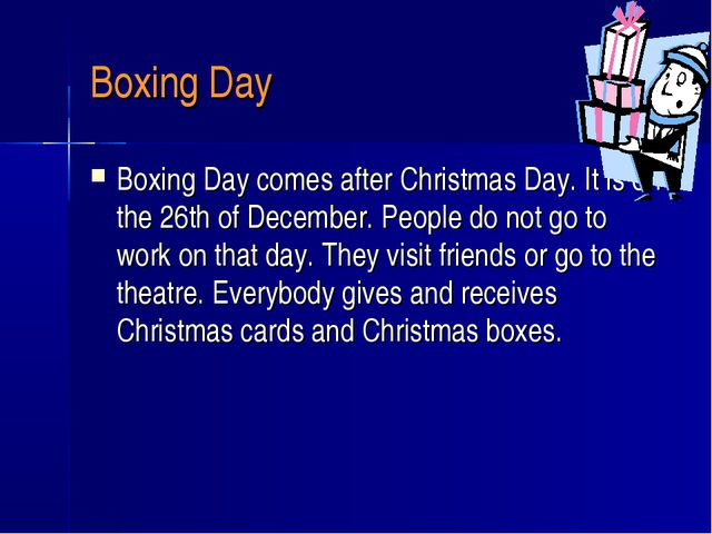 Boxing Day Boxing Day comes after Christmas Day. It is on the 26th of Decembe...