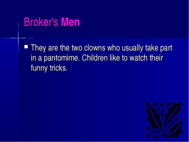 Broker's Men They are the two clowns who usually take part in a pantomime. Ch...