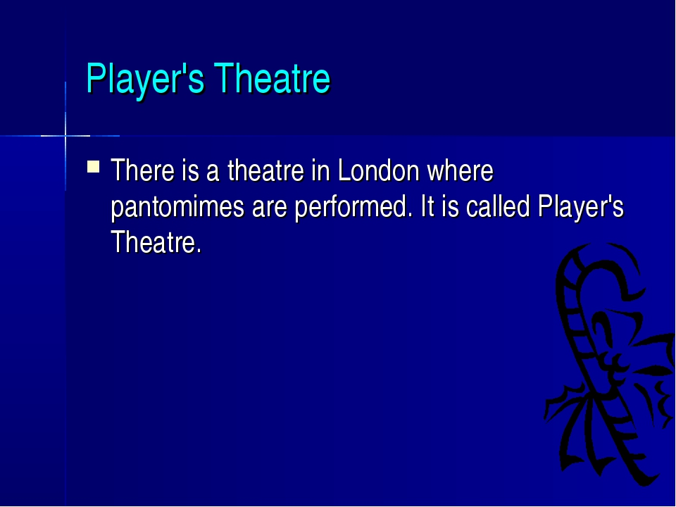Player's Theatre There is a theatre in London where pantomimes are performed....