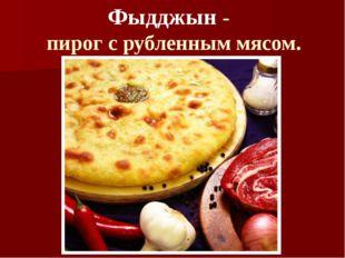Фыдджын -  пирог с рубленным мясом.
