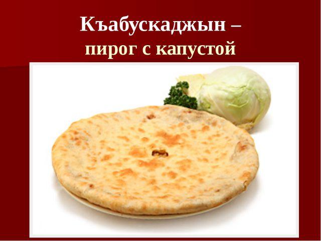 Къабускаджын – пирог с капустой