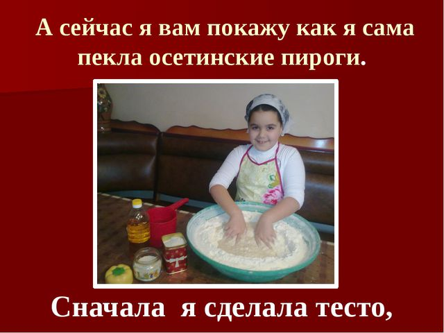 А сейчас я вам покажу как я сама пекла осетинские пироги. Сначала я сделала...