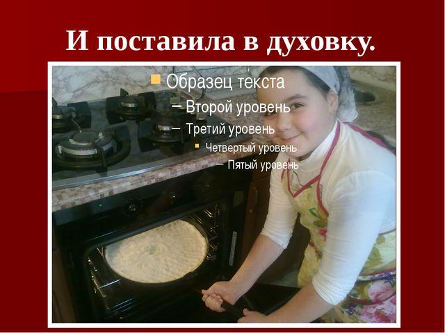 И поставила в духовку.