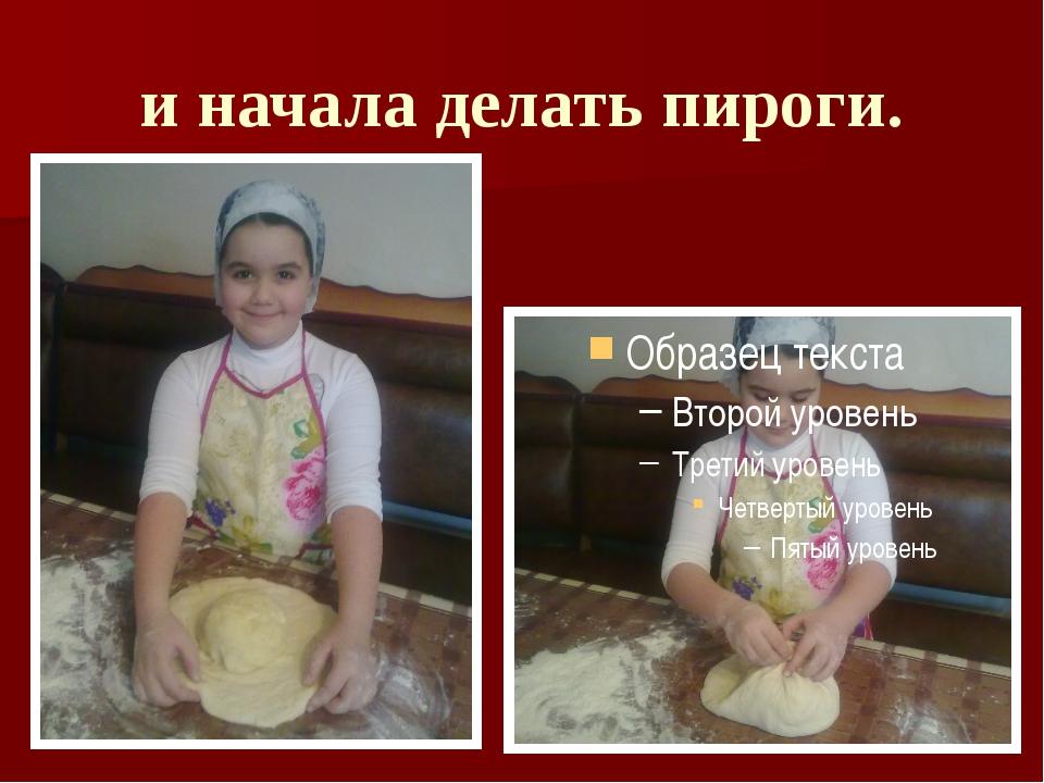 и начала делать пироги.