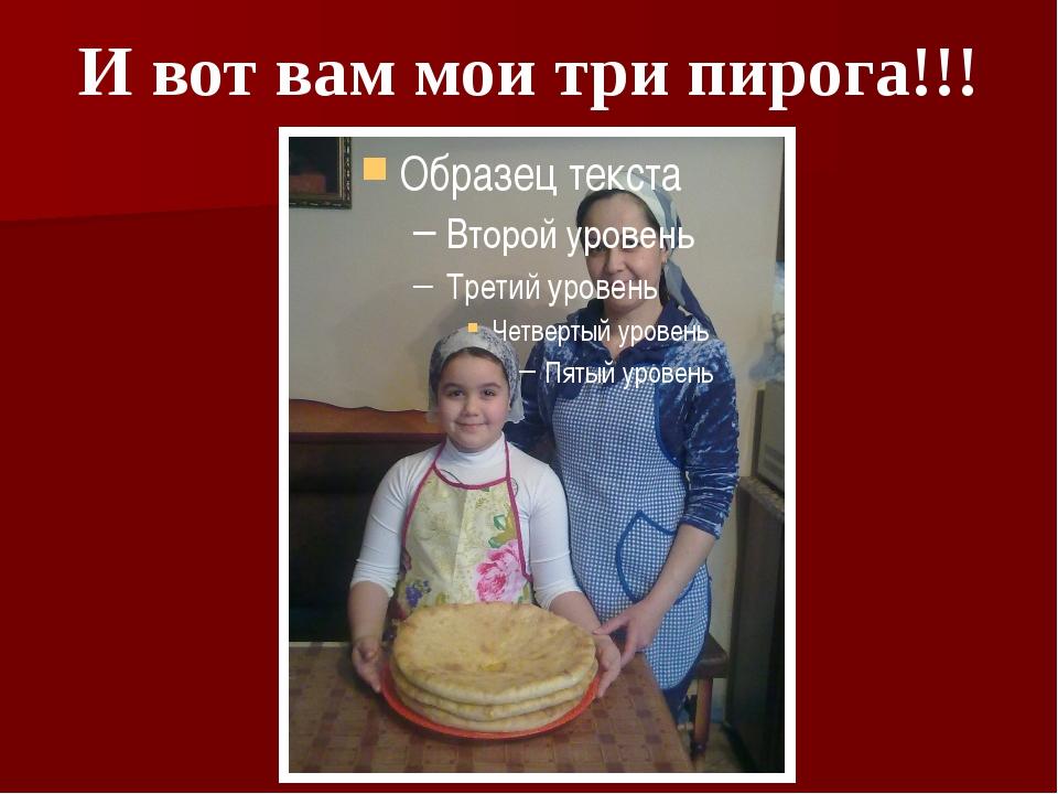 И вот вам мои три пирога!!!