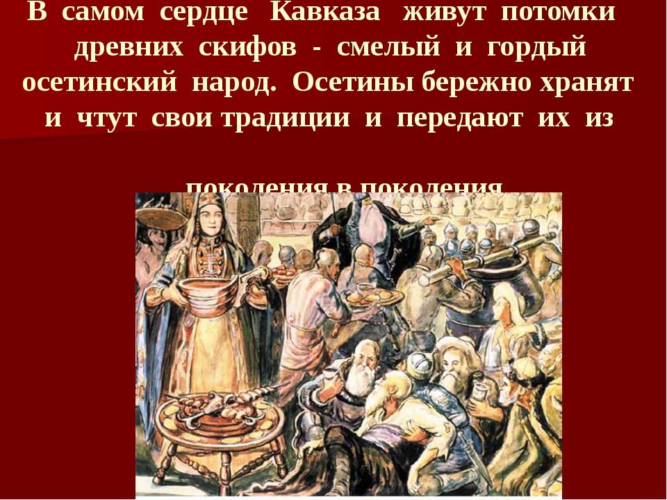 В самом сердце Кавказа живут потомки древних скифов - смелый и гордый осетин...