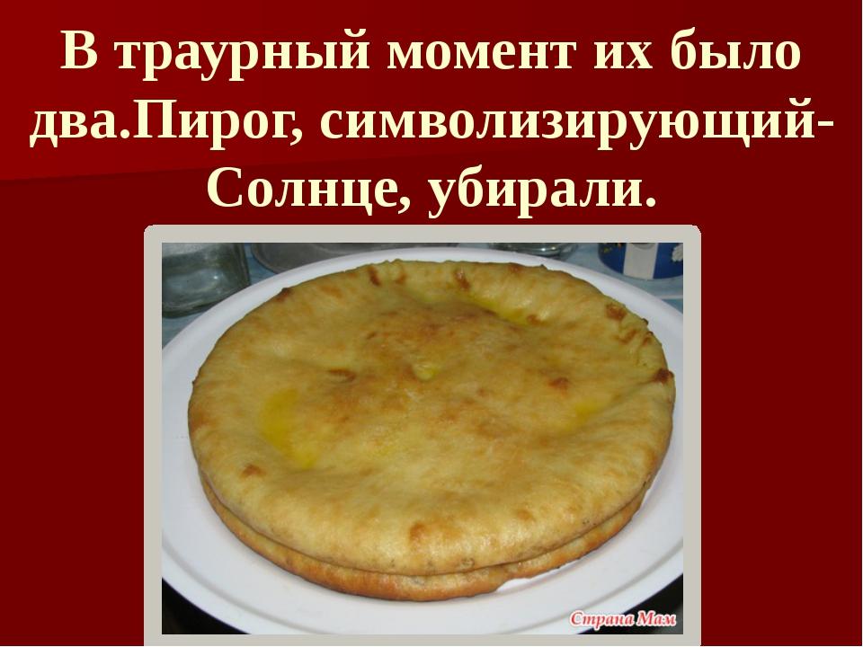 В траурный момент их было два.Пирог, символизирующий- Солнце, убирали.