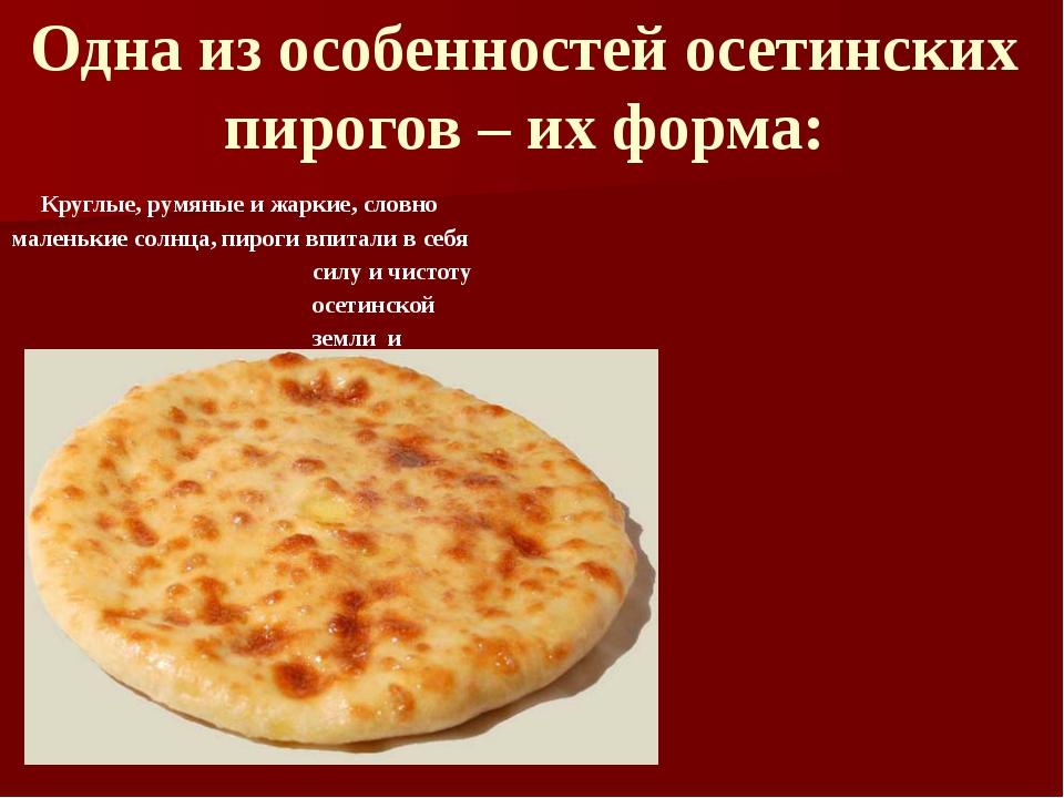 Одна из особенностей осетинских пирогов – их форма: Круглые, румяные и жаркие...