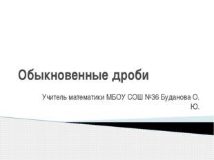 Обыкновенные дроби Учитель математики МБОУ СОШ №36 Буданова О. Ю.