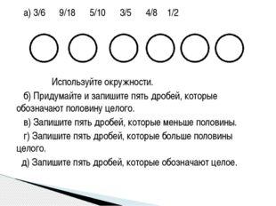 а) 3/6 9/18 5/10 3/5 4/8 1/2 Используйте окружности. б) Придумайте и запишит