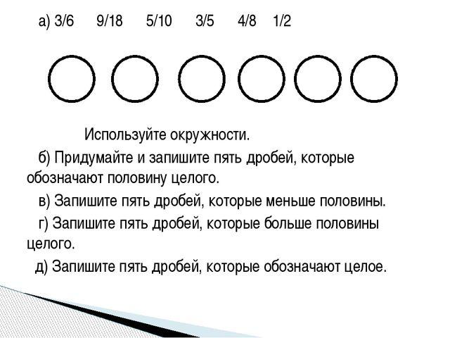 а) 3/6 9/18 5/10 3/5 4/8 1/2 Используйте окружности. б) Придумайте и запишит...