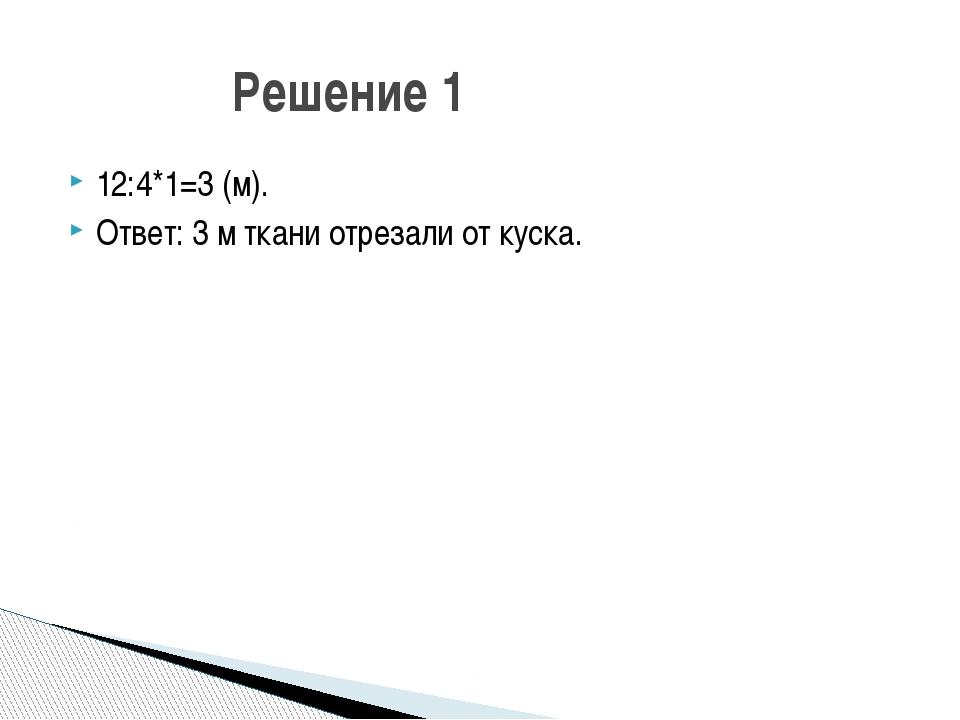 12:4*1=3 (м). Ответ: 3 м ткани отрезали от куска. Решение 1 Сколько метров тк...