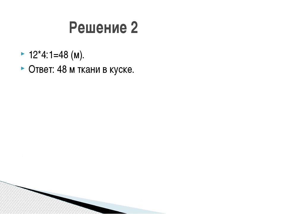 12*4:1=48 (м). Ответ: 48 м ткани в куске. Решение 2 Что нужно узнать в задаче...