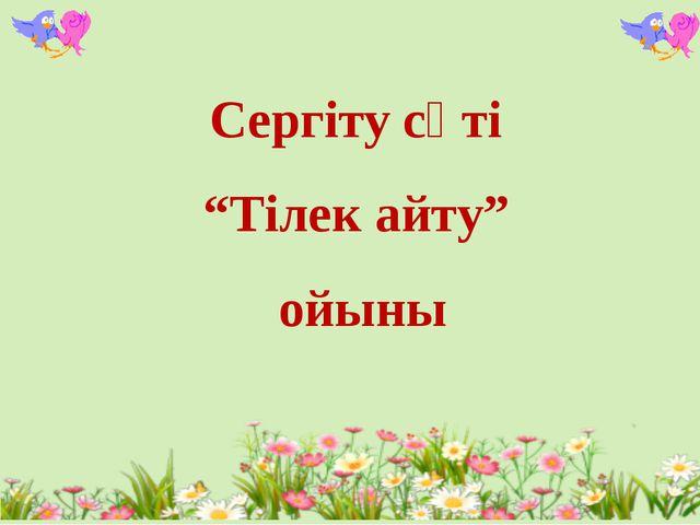 """Сергіту сәті """"Тілек айту"""" ойыны"""
