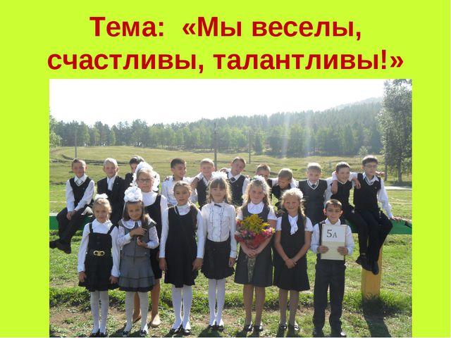Тема: «Мы веселы, счастливы, талантливы!»