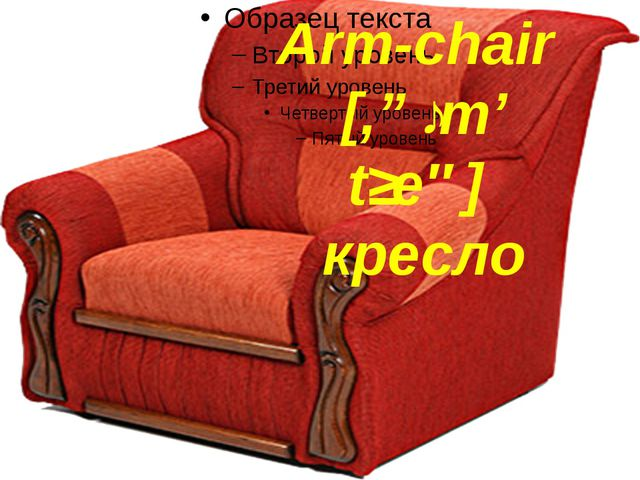 Arm-chair [,ɑːm' tʃeə] кресло
