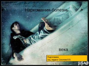 Наркомания-болезнь века Подготовила: соц. педагог Соколова В.В.