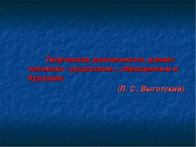Творческая деятельность делает человека «существом», обращенным в будущее. (...