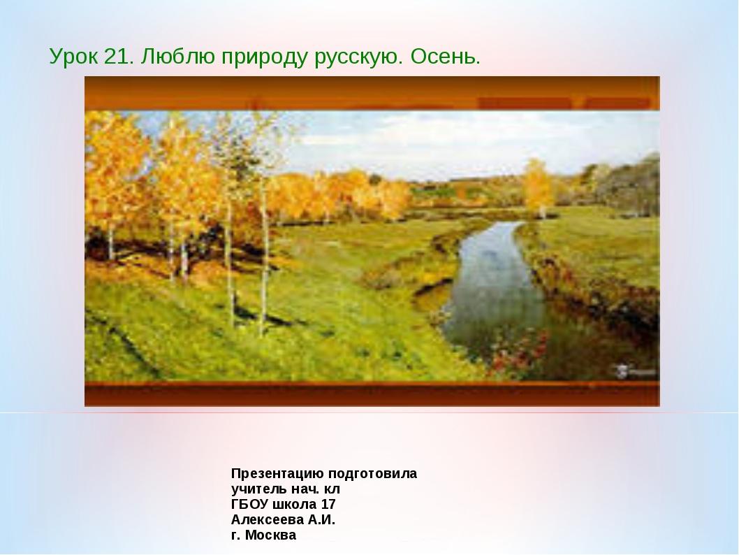 Урок 21. Люблю природу русскую. Осень. Презентацию подготовила учитель нач. к...
