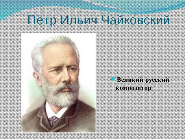 Пётр Ильич Чайковский Великий русский композитор