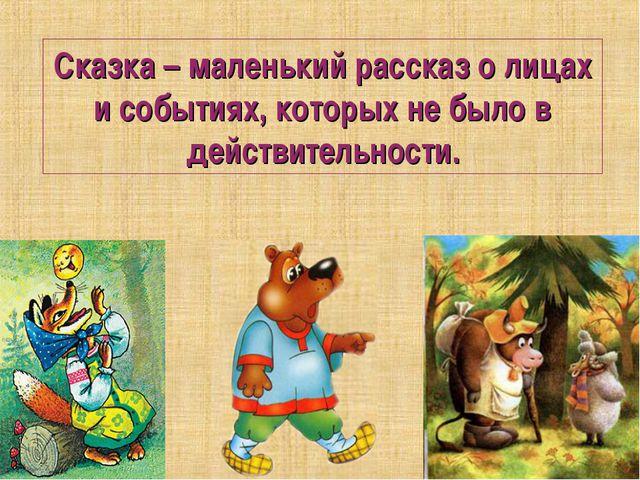 Сказка – маленький рассказ о лицах и событиях, которых не было в действительн...