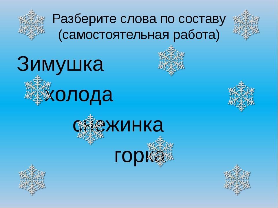 Разберите слова по составу (самостоятельная работа) Зимушка холода снеж...