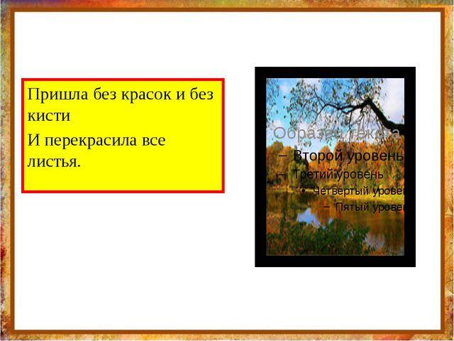 Пришла без красок и без кисти И перекрасила все листья. http://aida.ucoz.ru