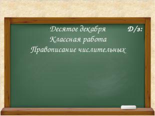 Десятое декабря Классная работа Правописание числительных Д/з: