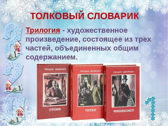 ТОЛКОВЫЙ СЛОВАРИК Трилогия - художественное произведение, состоящее из трех ч...