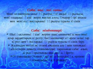 Сабақ міндеттері: Шыңғысханның қазақ жеріне шапқыншылығы мен оның ауыр зарда