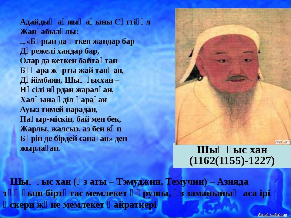 Шыңғыс хан (1162(1155)-1227)  Шыңғыс хан (өз аты – Тэмуджин, Темучин) – Аз...