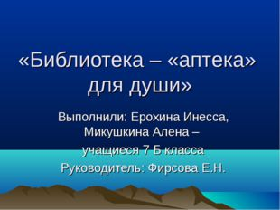 «Библиотека – «аптека» для души» Выполнили: Ерохина Инесса, Микушкина Алена –