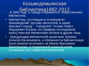 Козьмодемьянская библиотека1882-2012 В 1882 году в городе открывается обществ