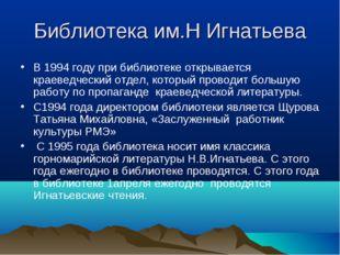 Библиотека им.Н Игнатьева В 1994 году при библиотеке открывается краеведчески