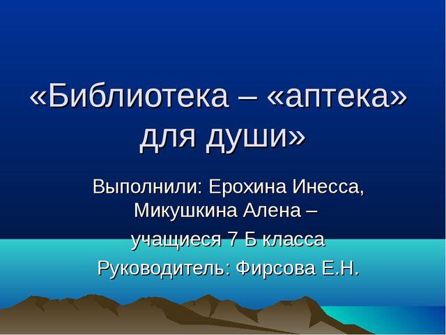«Библиотека – «аптека» для души» Выполнили: Ерохина Инесса, Микушкина Алена –...